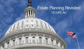 Estate Planning Revisited for the Secure Act